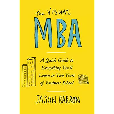 The Visual MBA: A Quick Guide to Everything You'll Learn in Two Years of Business School