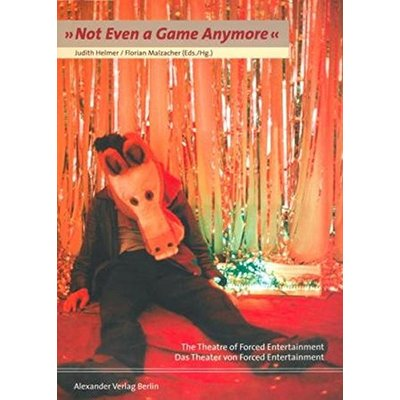 """Not Even a Game Anymore."": The Theatre of Forced Entertainment: The Theatre of Forced Entertainmentv / Das Theater von Forced Entertainment"