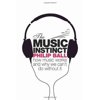 The Music Instinct: How Music Works and Why We Can't Do Without It by Philip Ball (2010-02-04)