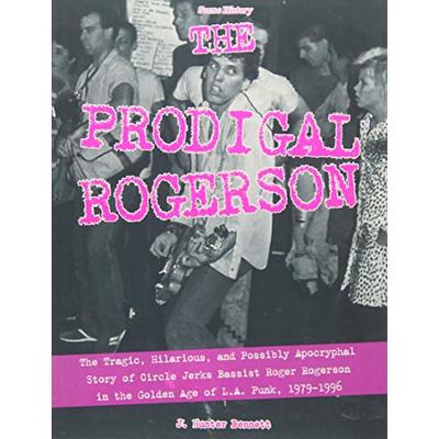 The Prodigal Rogerson: The Tragic, Hilarious, and Possibly Apocryphal Story of Circle Jerks Bassist Roger Rogerson in the Golden Age of La Punk, 1979-1996 (Scene History): 4