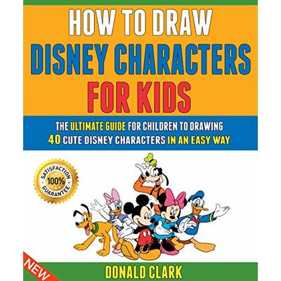 How To Draw Disney Characters For Kids: The Ultimate Guide For Children To Drawing 40 Cute Disney Characters In An Easy Way.