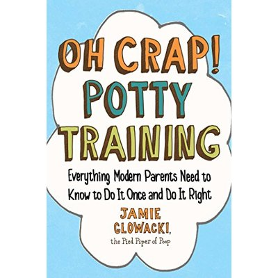 Oh Crap! Potty Training: Everything Modern Parents Need to Know book