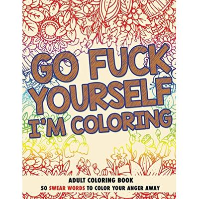 Go F*ck Yourself, I'm Coloring: Adult Coloring Book: 50 Swear Words To Color Your Anger Away