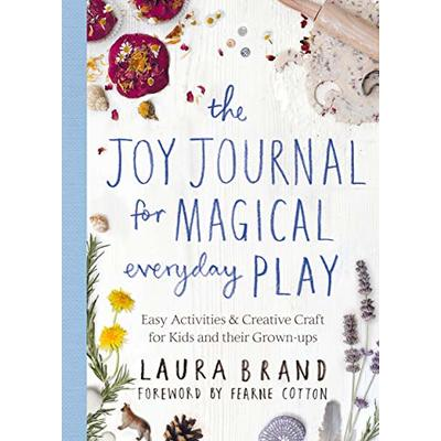The Joy Journal for Magical Everyday Play: Easy Activities & Creative Craft for Kids and their Grown-ups