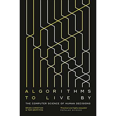 Algorithms to Live By: The Computer Science of Human Decisions by Tom Griffiths,