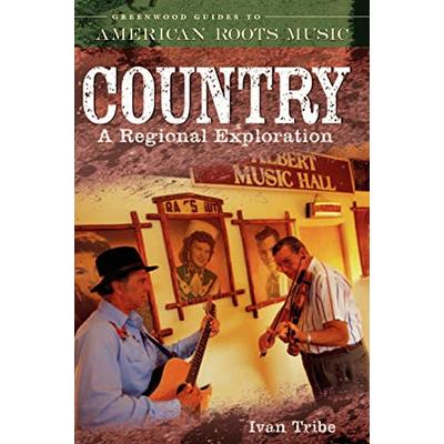 Country: A Regional Exploration (Greenwood Guides to American Roots Music)