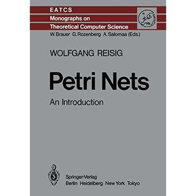 Petri Nets: An Introduction: 4 (Monographs in Theoretical Computer Science. An EATCS Series)