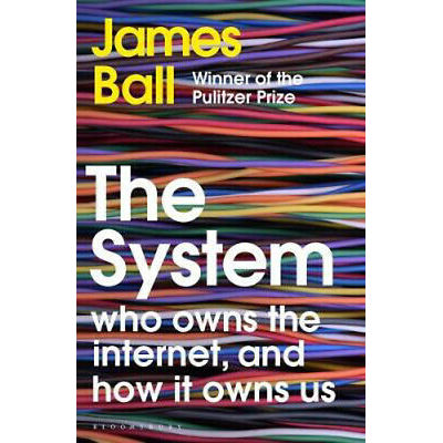 The System: Who Owns the Internet, and How It Owns Us | James Ball