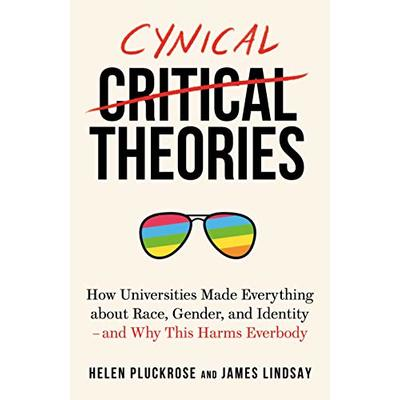 Cynical Theories: How Universities Made Everything about Race, Gender, and Identity – And Why this Harms Everybody