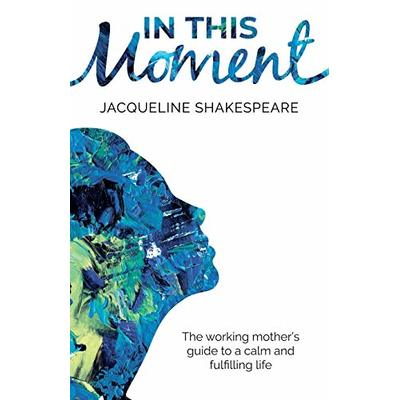 In this moment: The working mother's guide to a calm and fulfilling life