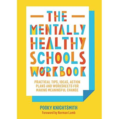 The Mentally Healthy Schools Workbook: Practical Tips, Ideas, Action Plans and Worksheets for Making Meaningful Change: Practical Tips, Ideas and Whole-School Strategies for Making Meaningful Change