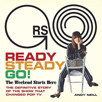 Ready, Steady, Go! The Weekend Starts Here: The Definitive Story of the Show That Changed Pop TV